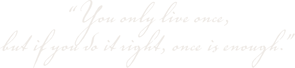 ..you only live once, but if you do it right, once is enough..